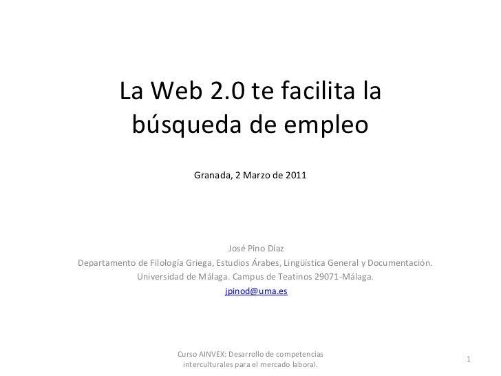 La Web 2.0 te facilita la búsqueda de empleo Granada, 2 Marzo de 2011 José Pino Díaz Departamento de Filología Griega, Est...