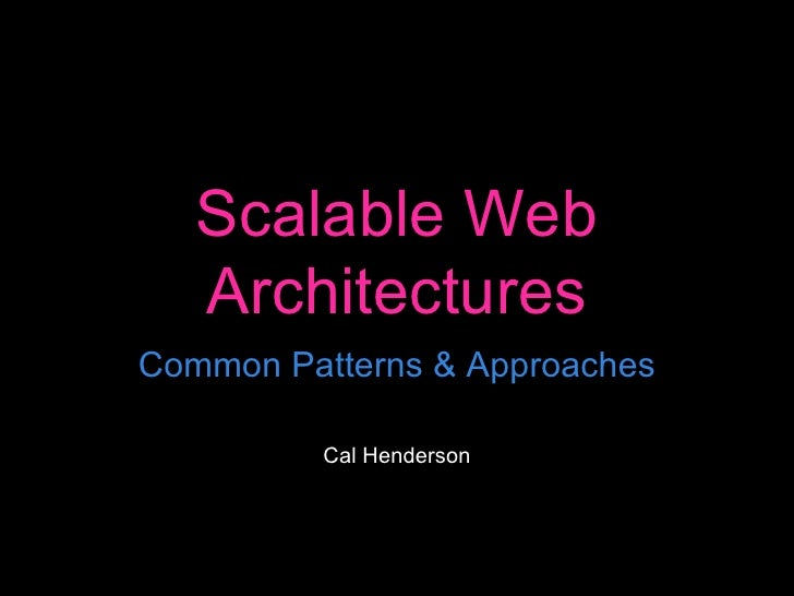 Scalable Web Architectures Common Patterns & Approaches Cal Henderson