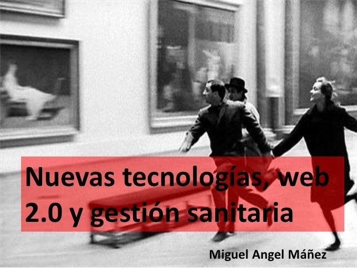 Nuevas tecnologías, web2.0 y gestión sanitaria             Miguel Angel Máñez