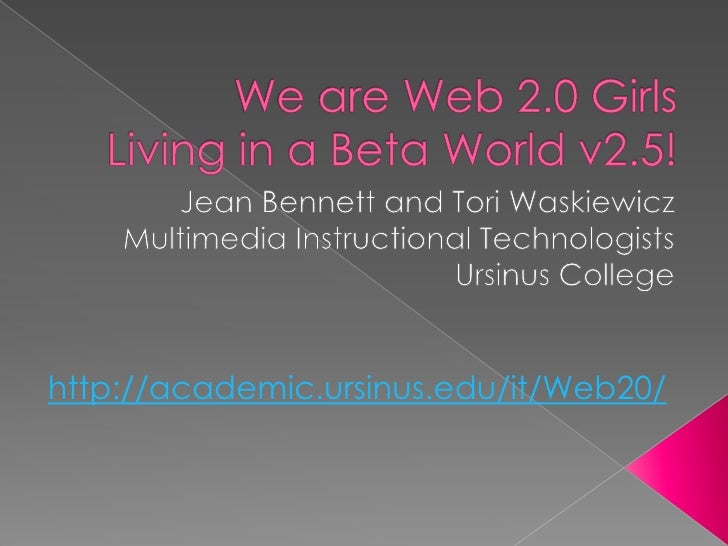 We are Web 2.0 Girls Living in a Beta World v2.5!<br />Jean Bennett and Tori Waskiewicz<br />Multimedia Instructional Tech...