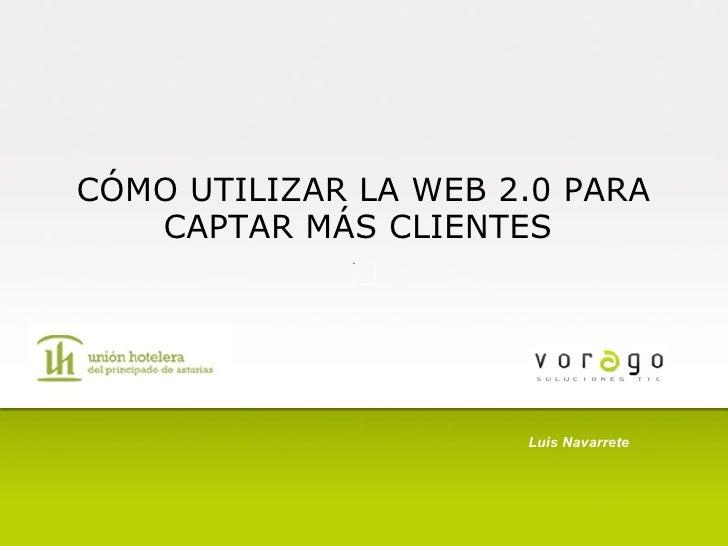 CÓMO UTILIZAR LA WEB 2.0 PARA CAPTAR MÁS CLIENTES   Luis Navarrete