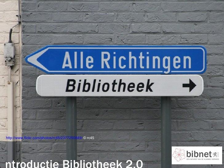 http://www.flickr.com/photos/rc45/2377250849/  © rc45 Introductie Bibliotheek 2.0 [email_address]   4 mei 2009