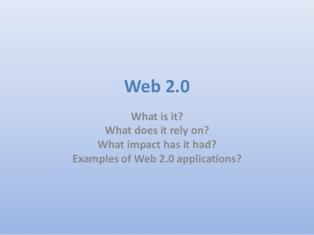 Web 2.0           What is it?     What does it rely on?    What impact has it had?Examples of Web 2.0 applications?