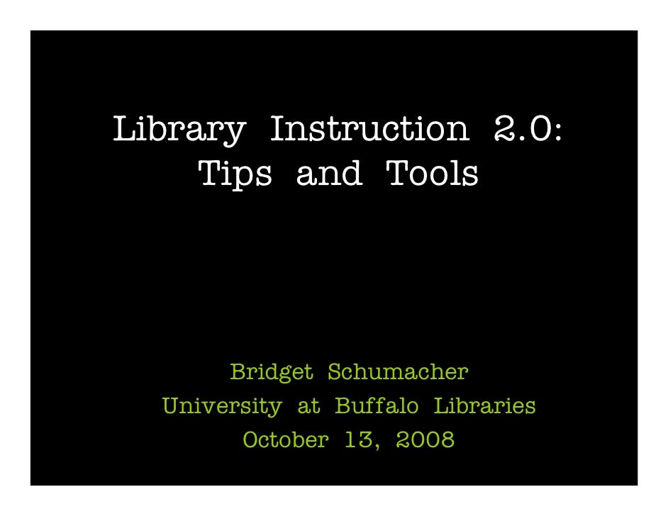 Library Instruction 2.0:      Tips and Tools            Bridget Schumacher   University at Buffalo Libraries         Octob...
