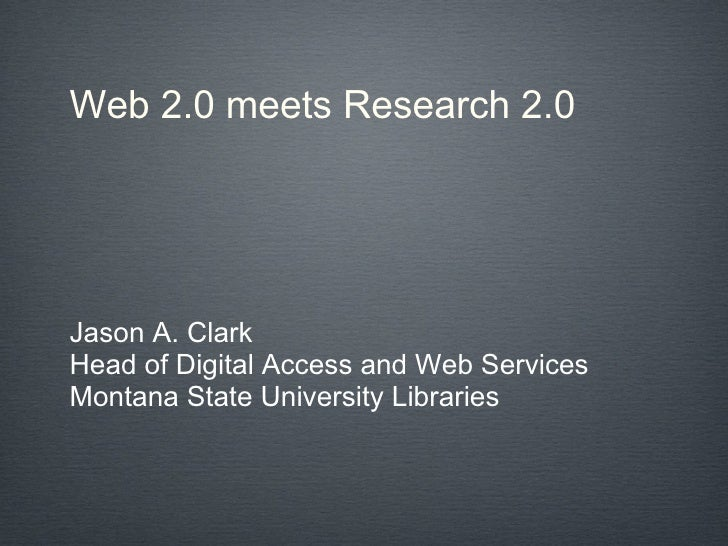 Web 2.0 meets Research 2.0 Jason A. Clark Head of Digital Access and Web Services Montana State University Libraries
