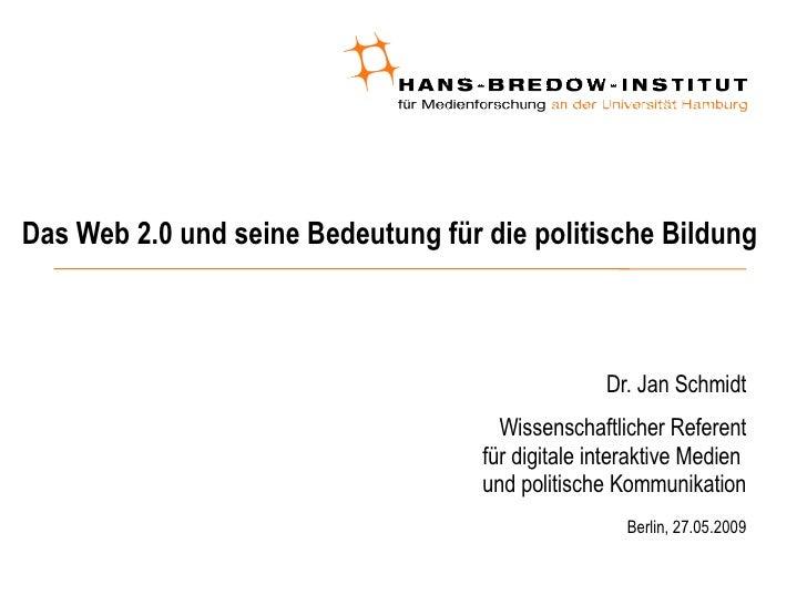 Das Web 2.0 und seine Bedeutung für die politische Bildung <ul><ul><li>Dr. Jan Schmidt </li></ul></ul><ul><ul><li>Wissensc...