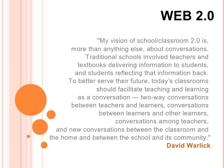 """WEB 2.0 """"My vision of school/classroom 2.0 is,  more than anything else, about conversations.  Traditional schools in..."""
