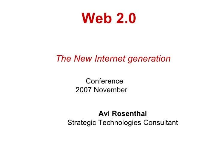 Web 2.0 The New Internet generation   Conference   2007 November  Avi Rosenthal Strategic Technologies Consultant