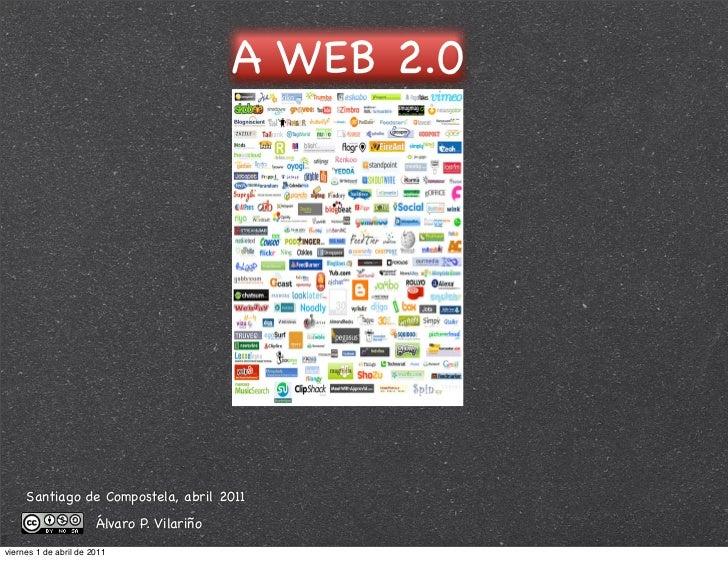 A WEB 2.0     Santiago de Compostela, abril 2011                       Álvaro P. Vilariñoviernes 1 de abril de 2011