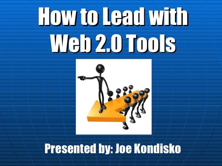 How to Lead with Web 2.0 Tools Presented by: Joe Kondisko