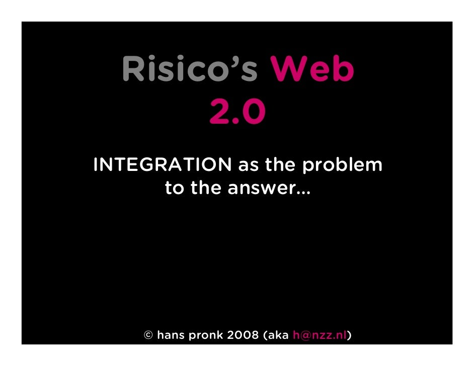 Risico's Web        2.0 INTEGRATION as the problem       to the answer…         © hans pronk 2008 (aka h@nzz.nl)