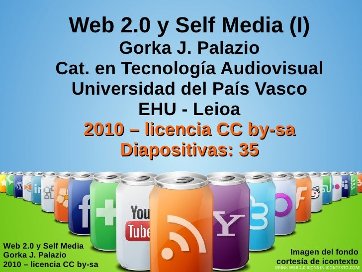 Web 2.0 y Self Media Gorka J. Palazio 2010 – licencia CC by-sa Imagen del fondo cortesía de icontexto Web 2.0 y Self Media...