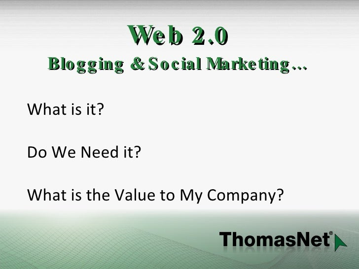 Web 2.0 Blogging & Social Marketing… What is it? Do We Need it? What is the Value to My Company?