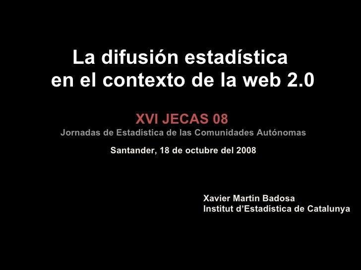 La difusión estadística  en el contexto de la web 2.0 XVI JECAS 08 Jornadas de Estadística de las Comunidades Autónomas Sa...
