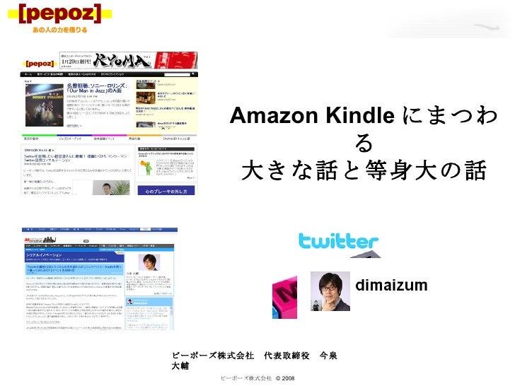 ピーポーズ株式会社  © 2008 Amazon Kindle にまつわる 大きな話と等身大の話 ピーポーズ株式会社 代表取締役 今泉大輔