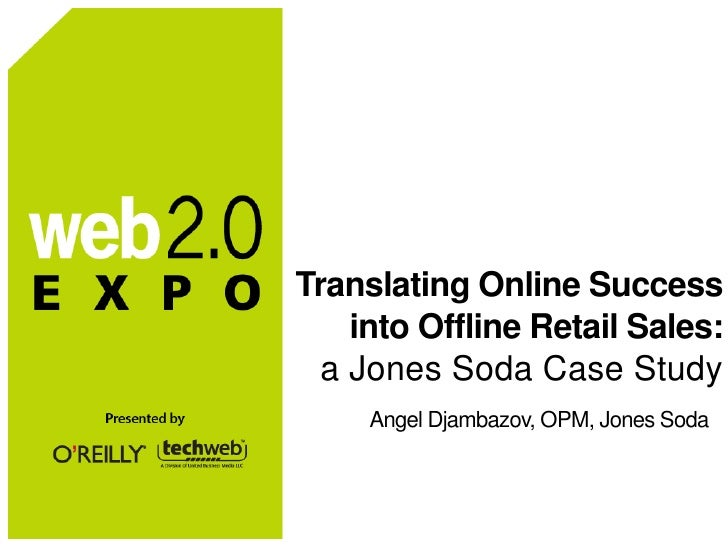 Translating Online Success     into Offline Retail Sales:   a Jones Soda Case Study      Angel Djambazov, OPM, Jones Soda