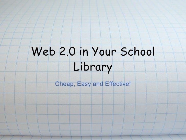 Web 2.0 in Your School Library Cheap, Easy and Effective!