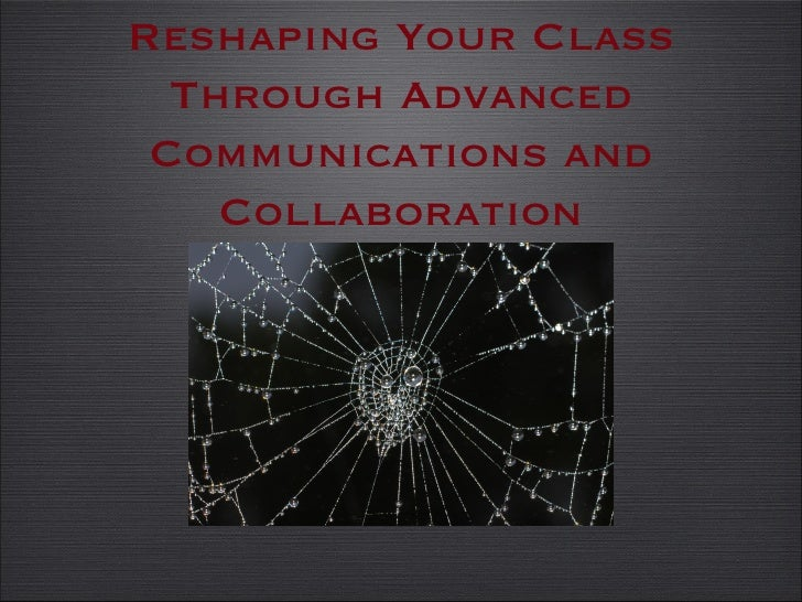 Web 2.0:   Reshaping Your Class Through Advanced Communications and Collaboration Reshaping Your Class Through Advanced Co...