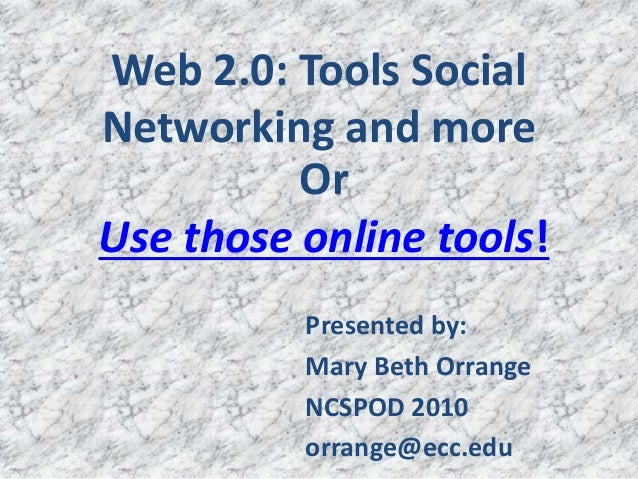 Web 2.0: Tools Social Networking and more Presented by: Mary Beth Orrange NCSPOD 2010 orrange@ecc.edu Or Use those online ...