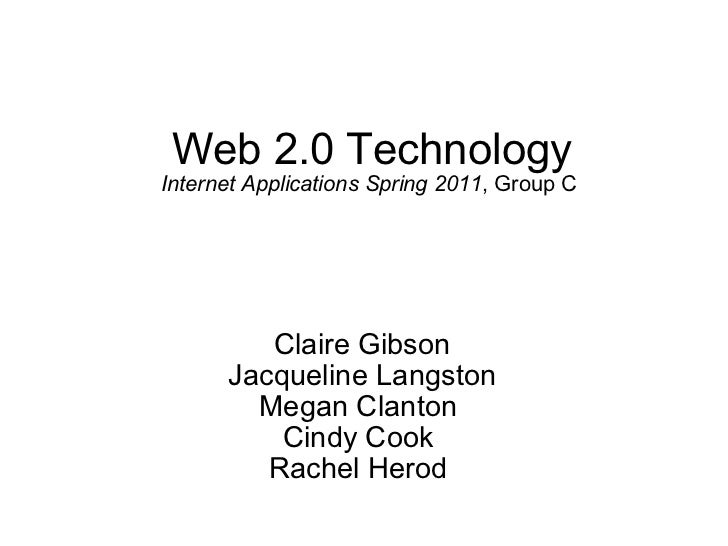 Web 2.0 Technology Internet Applications Spring 2011 , Group C  Claire Gibson Jacqueline Langston Megan Clanton  Cindy Coo...