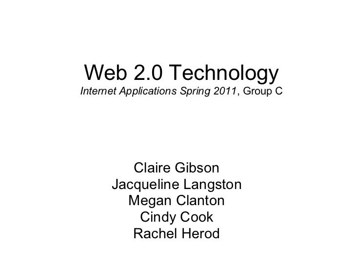 Web 2.0 TechnologyInternet Applications Spring 2011, Group C         Claire Gibson      Jacqueline Langston        Megan C...