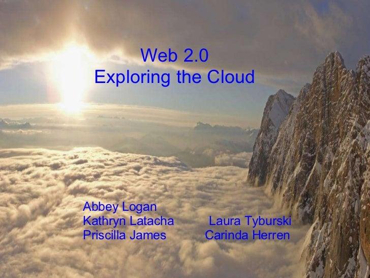 Web 2.0 Exploring the Cloud      Abbey Logan    Kathryn LatachaLaura ...