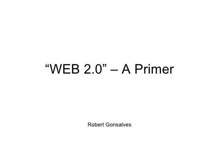 """"""" WEB 2.0"""" – A Primer Robert Gonsalves"""
