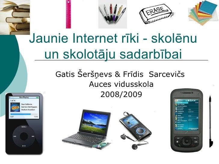 Jaunie Internet rīki - skolēnu un skolotāju sadarbībai Gatis Šeršņevs & Frīdis  Sarcevičs  Auces vidusskola 2008/2009