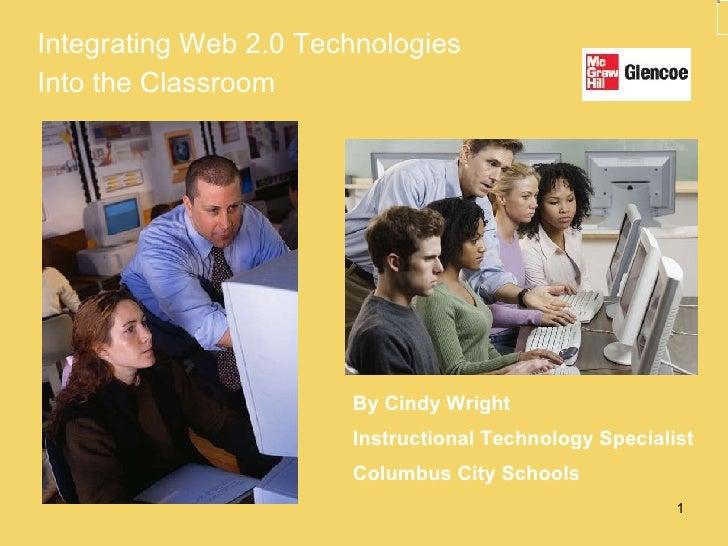 <ul><li>Integrating Web 2.0 Technologies  </li></ul><ul><li>Into the Classroom </li></ul>By Cindy Wright Instructional Tec...