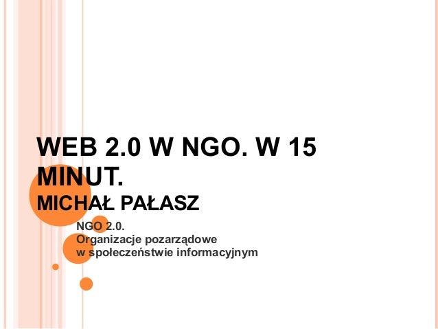 WEB 2.0 W NGO. W 15 MINUT. MICHAŁ PAŁASZ NGO 2.0. Organizacje pozarządowe w społeczeństwie informacyjnym