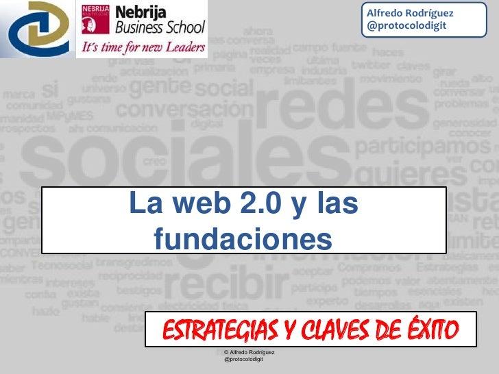 Alfredo Rodríguez                              @protocolodigitLa web 2.0 y las fundaciones  ESTRATEGIAS Y CLAVES DE ÉXITO ...