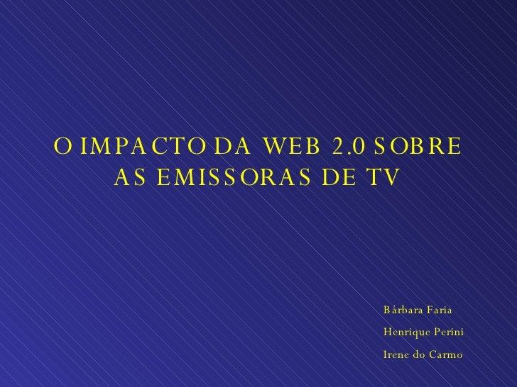 O IMPACTO DA WEB 2.0 SOBRE AS EMISSORAS DE TV Bárbara Faria Henrique Perini Irene do Carmo