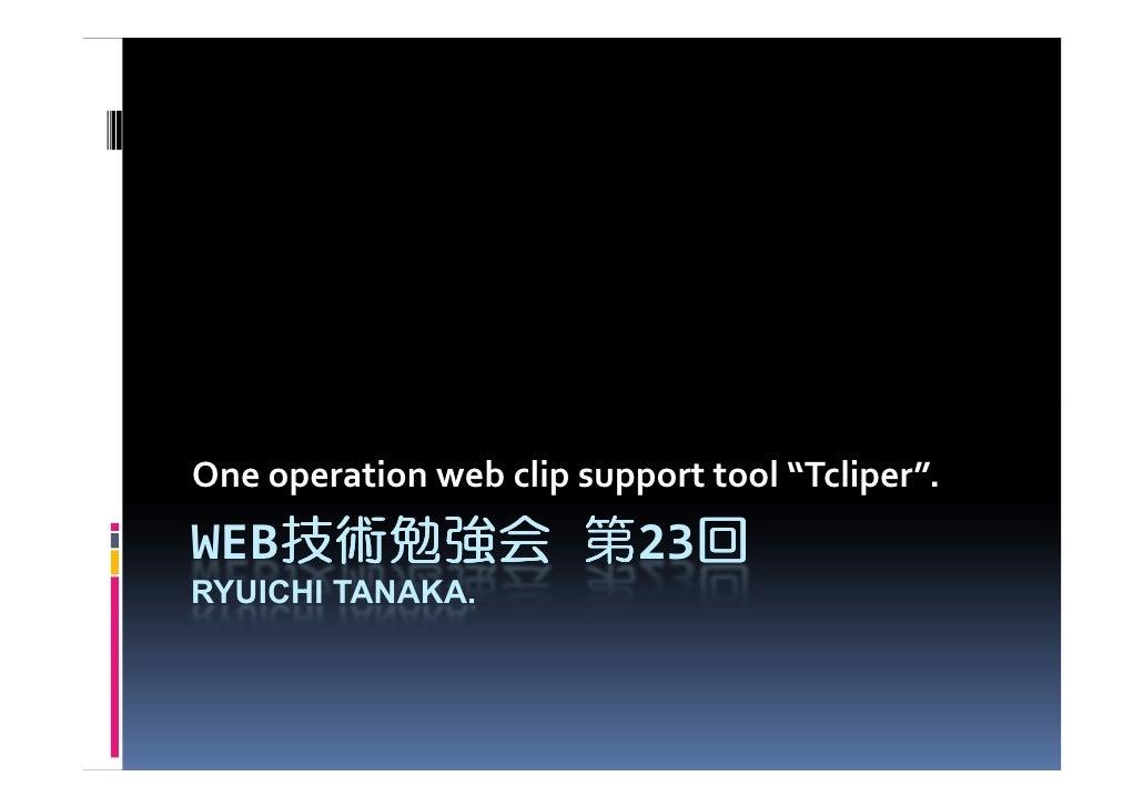 "One operation web clip support tool ""Tcliper"". WEB技術勉強会 第23回    技術勉強会    回 RYUICHI TANAKA."