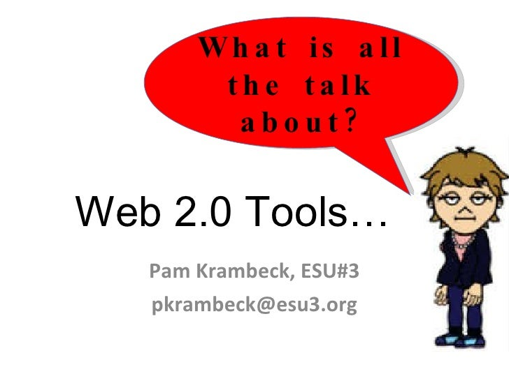 Web 2.0 Tools… Pam Krambeck, ESU#3 [email_address] What is all the talk about?