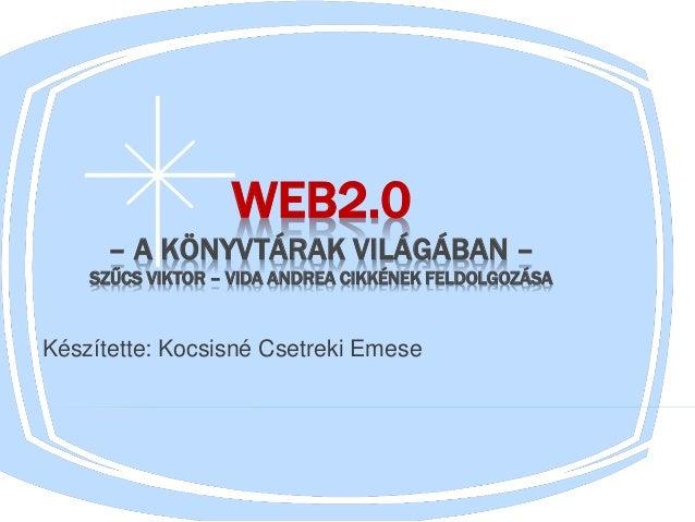 WEB2.0 – A KÖNYVTÁRAK VILÁGÁBAN – SZŰCS VIKTOR – VIDA ANDREA CIKKÉNEK FELDOLGOZÁSA Készítette: Kocsisné Csetreki Emese