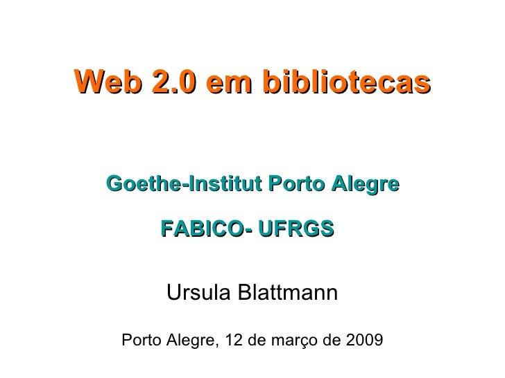 Web 2.0 em bibliotecas Goethe-Institut Porto Alegre FABICO- UFRGS   Ursula Blattmann Porto Alegre, 12 de março de 2009