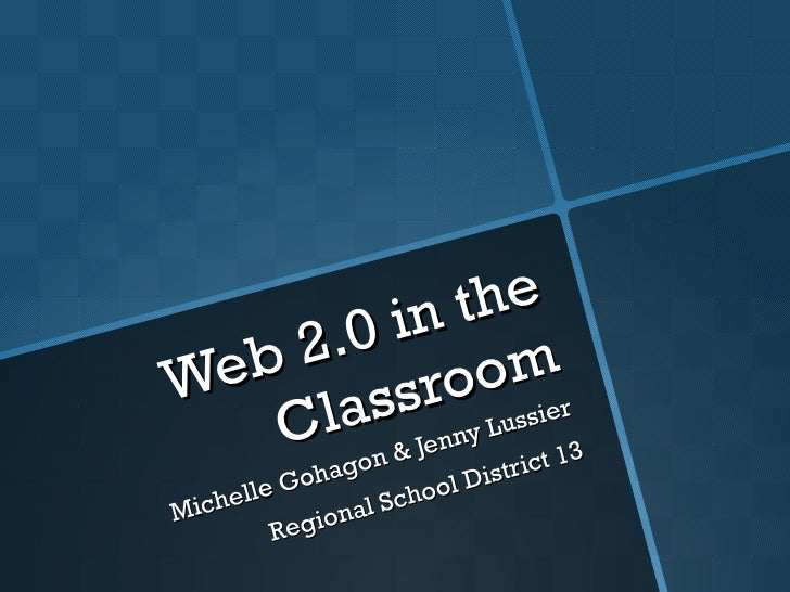 Web 2.0 in the Classroom Michelle Gohagon & Jenny Lussier Regional School District 13