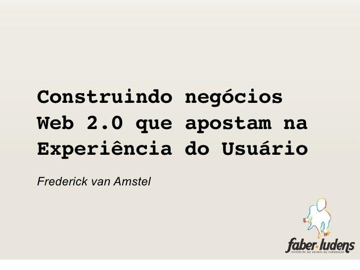 Construindo negócios Web 2.0 que apostam na Experiência do Usuário Frederick van Amstel
