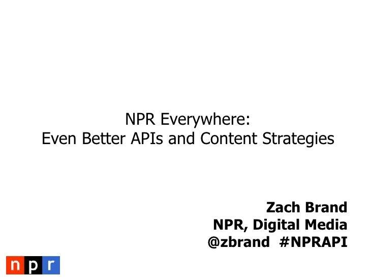 NPR Everywhere: Even Better APIs and Content Strategies<br />Zach Brand<br />NPR, Digital Media@zbrand  #NPRAPI<br />