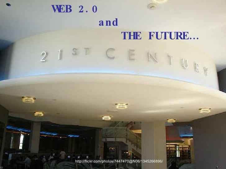 http://flickr.com/photos/7447470@N06/1345266896/ WEB 2.0  and  THE FUTURE…
