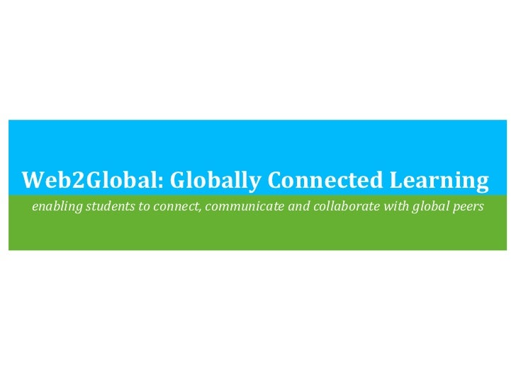 Web2Global: Globally Connected Learning  <ul><li>enabling students to connect, communicate and collaborate with global pee...