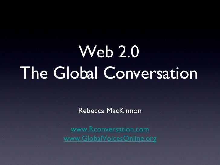 Web 2.0 The Global Conversation <ul><li>Rebecca MacKinnon </li></ul><ul><li>www.Rconversation.com </li></ul><ul><li>www.Gl...