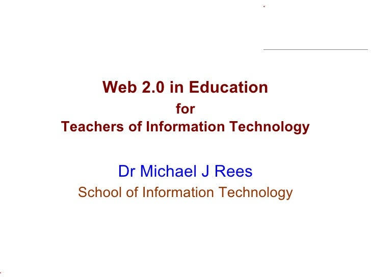 Web 2.0 in Education for Teachers of Information Technology   Dr Michael J Rees School of Information Technology