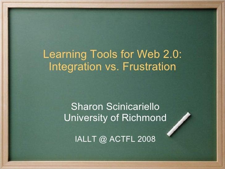 Learning Tools for Web 2.0: Integration vs. Frustration Sharon Scinicariello University of Richmond IALLT @ ACTFL 2008