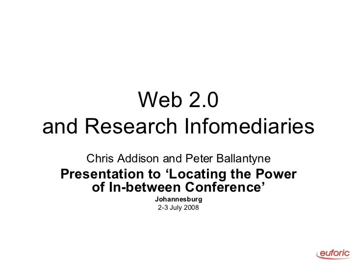 Web 2.0 and Research Infomediaries Chris Addison and Peter Ballantyne Presentation to 'Locating the Power of In-between Co...
