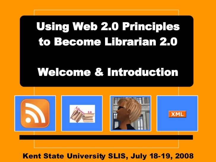 Kent State University SLIS, July 18-19, 2008 Using Web 2.0 Principles to Become Librarian 2.0 Welcome & Introduction