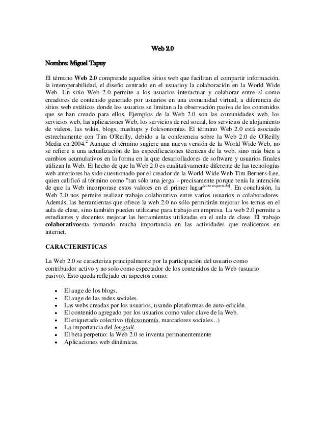 Web 2.0 Nombre: Miguel Tapuy El término Web 2.0 comprende aquellos sitios web que facilitan el compartir información, la i...