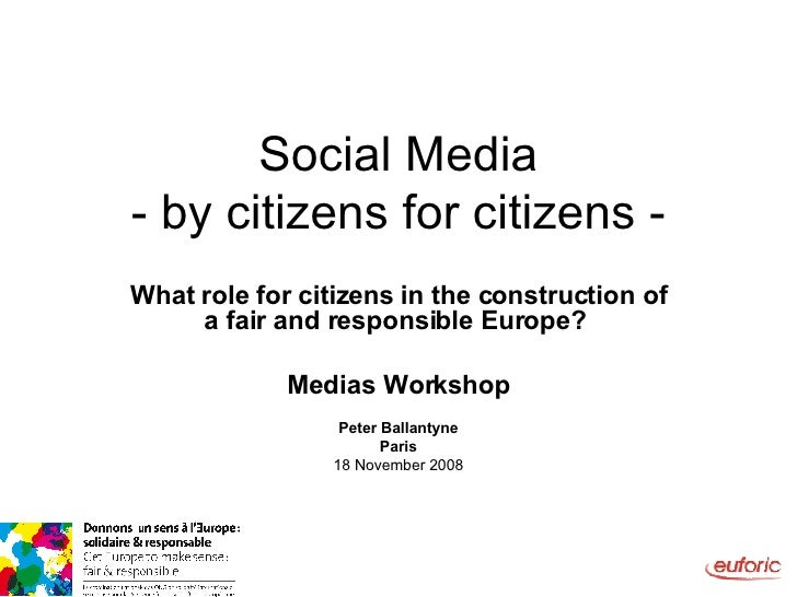 Social Media - by citizens for citizens - What role for citizens in the construction of a fair and responsible Europe?   M...