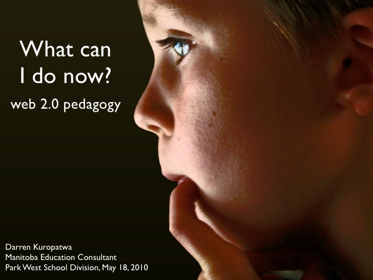 What can    I do now?  web 2.0 pedagogy     Darren Kuropatwa Manitoba Education Consultant Park West School Division, May ...