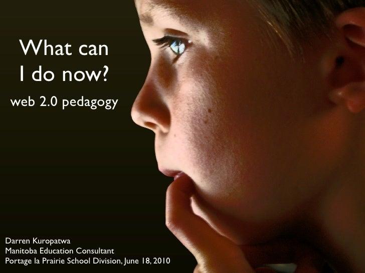 What can     I do now?  web 2.0 pedagogy     Darren Kuropatwa Manitoba Education Consultant Portage la Prairie School Divi...